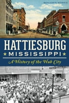 Hattiesburg, Mississippi: A History of the Hub City by Benjamin Morris