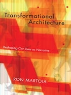 Transformational Architecture: Reshaping Our Lives As Narrative by Ron Martoia