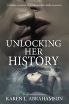 Unlocking Her History: A fantasy romance of ghosts, psychics and possession. by Karen L. Abrahamson