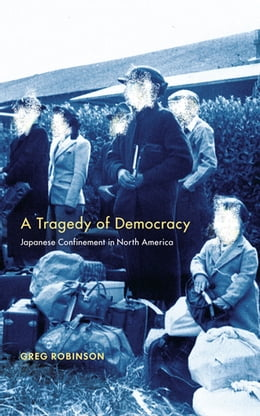 Book A Tragedy of Democracy: Japanese Confinement in North America by Greg Robinson