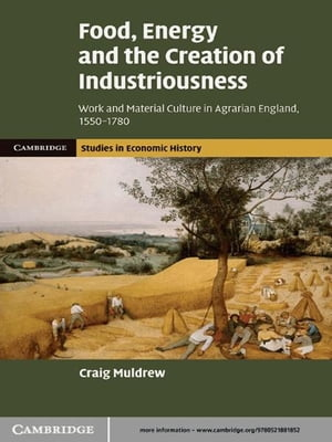 Food,  Energy and the Creation of Industriousness Work and Material Culture in Agrarian England,  1550?1780