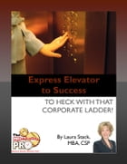 Express Elevator to Success: To Heck with That Corporate Ladder by Laura Stack