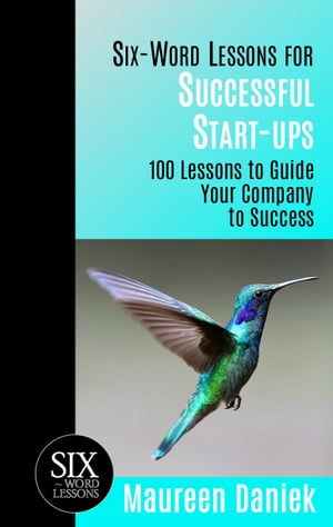 Six-Word Lessons for Successful Start-ups: 100 Lessons to Guide your Company to Success