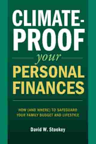 Climate-Proof Your Personal Finances: How (and Where) to Safeguard Your Family's Budget and Lifestyle by David W. Stookey