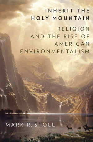 Inherit the Holy Mountain Religion and the Rise of American Environmentalism
