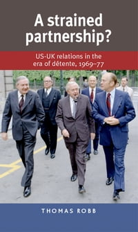 A Strained Partnership?: US-UK relations in the era of d?tente, 196977