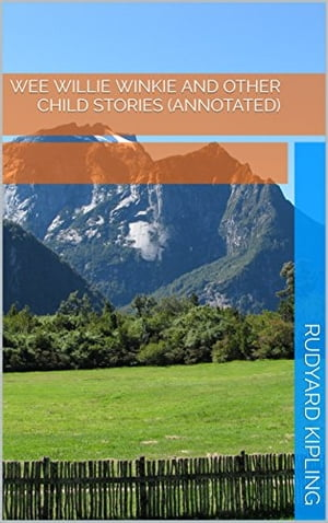 Wee Willie Winkie and Other Child Stories (Annotated) by Rudyard Kipling