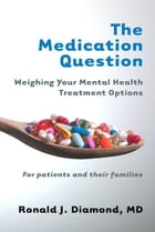 The Medication Question: Weighing Your Mental Health Treatment Options by Ronald J. Diamond, MD