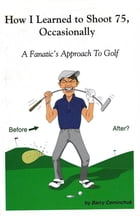 HOW I LEARNED TO SHOOT 75, OCCASIONALLY: - A FANATIC'S APPROACH TO GOLF by Barry Ceminchuk