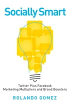 Socially Smart: Twitter Plus Facebook, Marketing Multipliers And Brand Boosters by Rolando Gomez