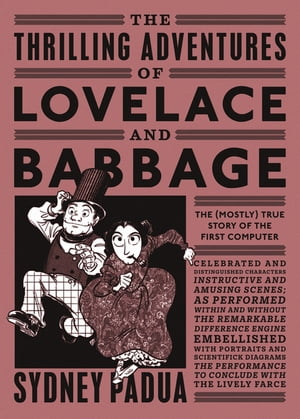 The Thrilling Adventures of Lovelace and Babbage The (Mostly) True Story of the First Computer