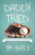 Daddy Tried: Overcoming the Failures of Fatherhood by Tim Bayly