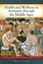 Health and Wellness in Antiquity through the Middle Ages by William H. York