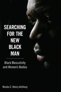 Searching for the New Black Man: Black Masculinity and Women's Bodies