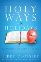 Holy Ways in Holidays: Remembering the Guest of Honor by Jerry Crossley