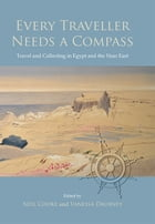 Every Traveller Needs a Compass: Travel and Collecting in Egypt and the Near East by Neil Cooke