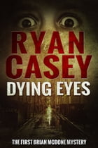 Dying Eyes (Brian McDone Mysteries, #1) by Ryan Casey