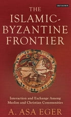 The Islamic-Byzantine Frontier: Interaction and Exchange Among Muslim and Christian Communities by A. Asa Eger