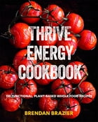 Thrive Energy Cookbook: 150 Functional Plant-based Whole Food Recipes by BRENDAN BRAZIER