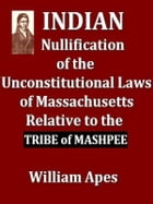 Indian Nullification of the Unconstitutional Laws of Massachusetts Relative to the Marshpee Tribe: Or, the Pretended Riot Explained by William Apes, a by William Apes