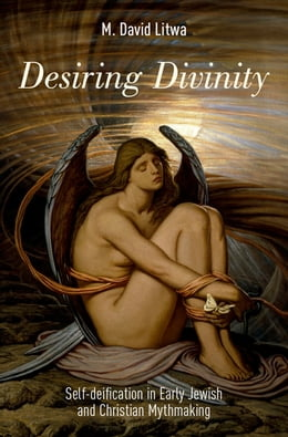 Book Desiring Divinity: Self-deification in Early Jewish and Christian Mythmaking by M. David Litwa