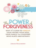 The Power of Forgiveness: Why it's good to forgive your friend, your boss, your family and everyone else who hurts and betrays by Janise Beaumont