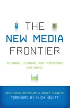 The New Media Frontier (Foreword by Hugh Hewitt): Blogging, Vlogging, and Podcasting for Christ by Hugh Hewitt