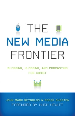 Book The New Media Frontier (Foreword by Hugh Hewitt): Blogging, Vlogging, and Podcasting for Christ by Hugh Hewitt
