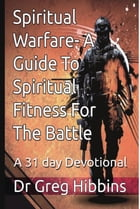 Spiritual Warfare-A Guide To Spiritual Fitness For the Battle: A 31 Day Devotional by Greg Hibbins