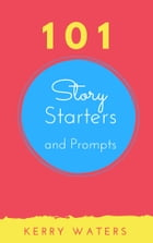 101 Story Starters and Prompts by Kerry Waters