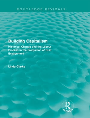 Building Capitalism (Routledge Revivals) Historical Change and the Labour Process in the Production of Built Environment