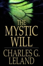 The Mystic Will: A Method of Developing and Strengthening the Faculties of the Mind, through the Awakened Will, by a  by Charles G. Leland