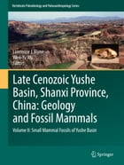 Late Cenozoic Yushe Basin, Shanxi Province, China: Geology and Fossil Mammals: Volume II: Small Mammal Fossils of Yushe Basin by Lawrence J. Flynn