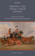 Writing the Stage Coach Nation: Locality on the Move in Nineteenth-Century British Literature by Ruth Livesey
