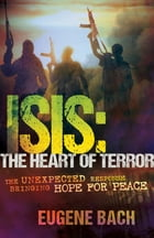 ISIS, The Heart of Terror: The Unexpected Response Bringing Hope For Peace by Eugene Bach