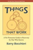 Things That Work: A No-Nonsense Guide to Recovery by One Who Knows by Barry Bocchieri
