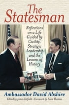 The Statesman: Reflections on a Life Guided by Civility, Strategic Leadership, and the Lessons of History by Ambassador David Abshire