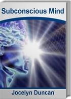 Subconscious Mind: The Official Guide To How To Use Your Mind, How To Use Your Subconscious Mind, How To Use Your Mind  by Jocelyn Duncan