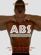 Abs Secret Revealed! : The Ultimate Guide on How to Get a Six Pack Abs With Abs Exercise and Abs Diet Today! by Stephanie Ridd