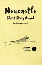 Newcastle Short Story Award 2016 by Hunter Writers Centre