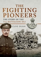 The Fighting Pioneers: The Story of the 7th Battalion DLI by Clive Dunn
