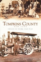 Tompkins County New York: Images of Work and Play by Municipal Historians of Tompkins County