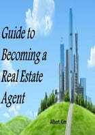 Guide to Becoming a Real Estate Agent by Albert Kim