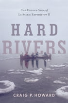 Hard Rivers: The Untold Saga of La Salle: Expedition II by Craig P. Howard