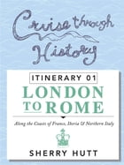 Cruise Through History: Itinerary 1 - London to Rome by Sherry Hutt
