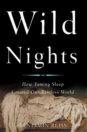 Wild Nights How Taming Sleep Created Our Restless World