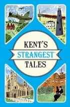 Kent's Strangest Tales: Extraordinary but true stories from a very curious county by Martin Latham