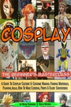 Cosplay - The Beginner's Masterclass: A Guide To Cosplay Culture & Costume Making: Finding Materials, Planning, Ideas, How To Make Clothin by Miyuu Takahara