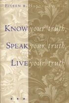 Know Your Truth, Speak Your Truth, Live Your Truth by Eileen R. Hannegan, M.S.