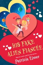 His Fake Alien Fiancée by Patricia Eimer